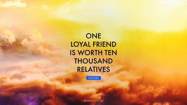 One loyal friend is worth ten thousand relatives