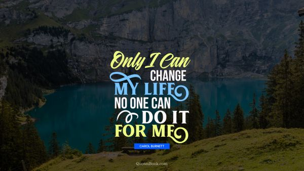 Inspirational Quote - Only I can change my life. No one can do it for me. Carol Burnett