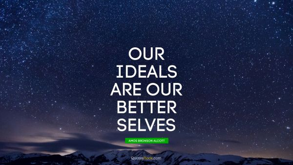 QUOTES BY Quote - Our ideals are our better selves. Amos Bronson Alcott
