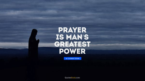 Prayer is man's greatest power!