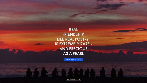 Real friendship, like real poetry, is extremely rare - and precious as a pearl