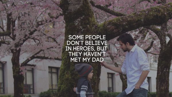 Some people don't believe in heroes, but they haven't met my dad