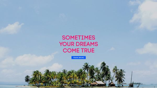 Inspirational Quote - Sometimes your dreams come true. Frank Bruno