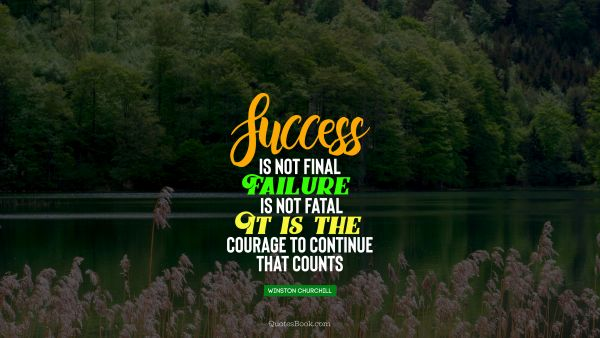 Success is not final, failure is not fatal it is the courage to continue that counts