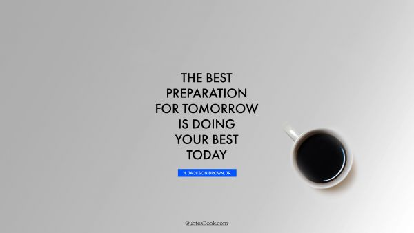 QUOTES BY Quote - The best preparation for tomorrow is doing your best today. H. Jackson Brown, Jr.