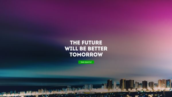The future will be better tomorrow