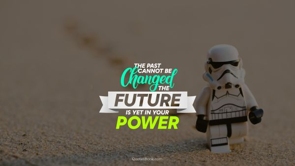 The past cannot be changed the future is yet in your power