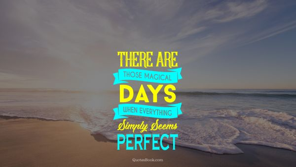 Inspirational Quote - There are those magical days when everything simply seems perfect. Unknown Authors