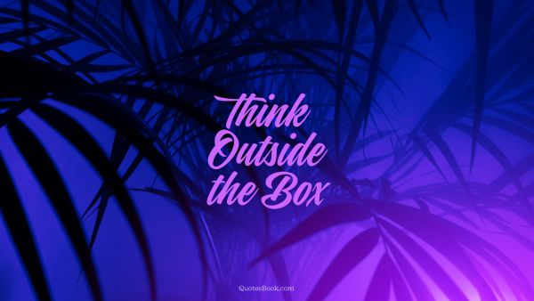 RECENT QUOTES Quote - Think Outside the Box. Unknown Authors