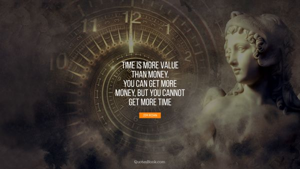 Time is more value than money. You can get more money, but you cannot get more time