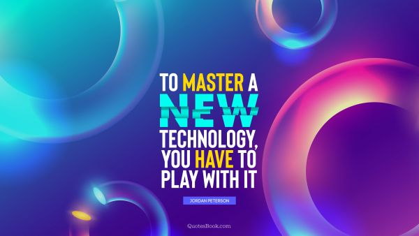 To master a new technology, you have to play with it