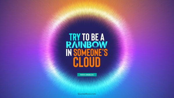 Inspirational Quote - Try to be a rainbow in someone's cloud. Maya Angelou