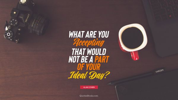 Inspirational Quote - What are you accepting that would not be a part of your ideal day?. Alan Cohen