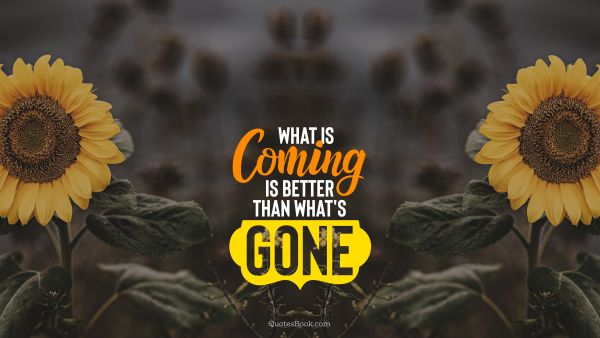 What is coming is better than what's gone