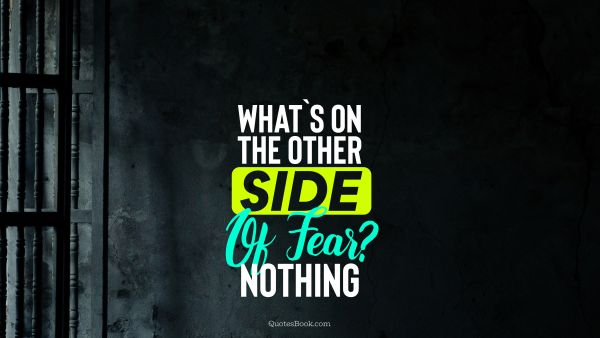 What`s on the other side of fear? nothing