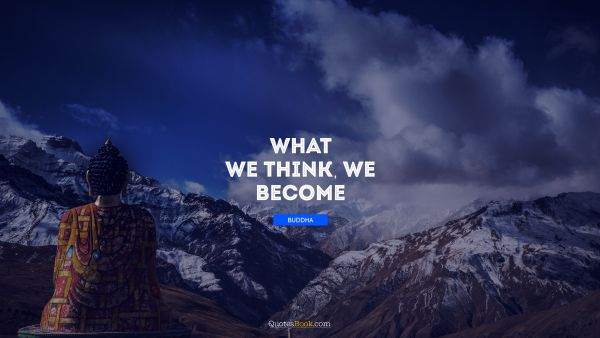 Inspirational Quote - What we think, we become. Buddha