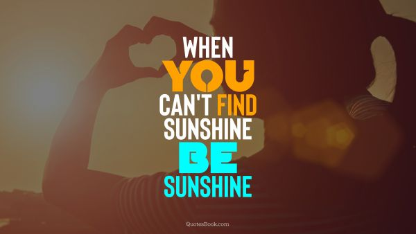 Inspirational Quote - When you can't find sunshine be sunshine. Unknown Authors