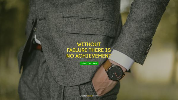 Without failure there is no achievement