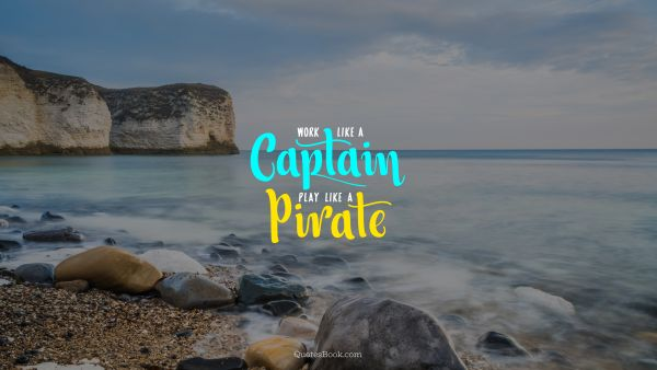 Inspirational Quote - Work like a captain. Play like a pirate. Unknown Authors
