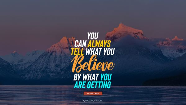 QUOTES BY Quote - You can always tell what you believe by what you are getting. Alan Cohen