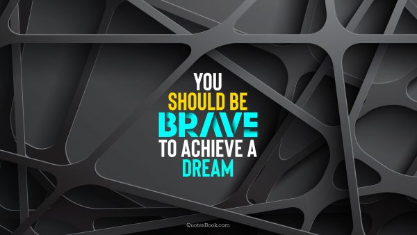 You should be brave to achieve a dream