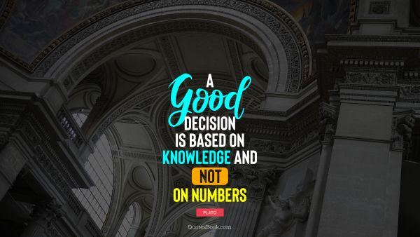 Knowledge Quote - A good decision is based on knowledge and not on numbers. Plato