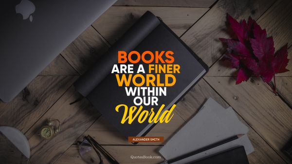 Knowledge Quote - Books are a finer world within our world. Alexander Smith