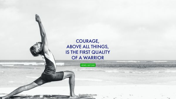 Courage, above all things, is the first quality of a warrior