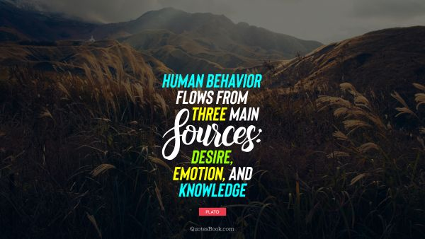 Human behavior flows from three main sources: desire, emotion, and knowledge