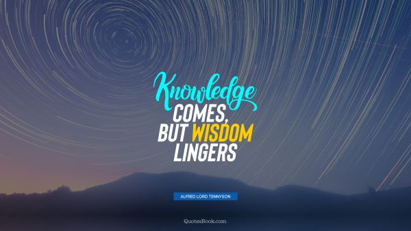 Knowledge Quote - Knowledge comes, but wisdom lingers. Alfred Lord Tennyson
