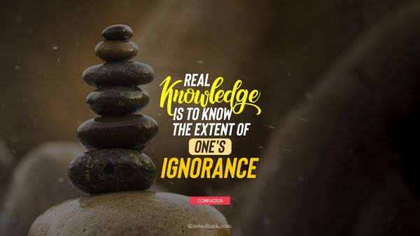 Knowledge Quote - Real knowledge is to know the extent of one's ignorance. Confucius