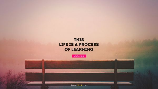This life is a process of learning