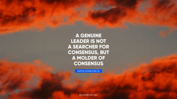 QUOTES BY Quote - A genuine leader is not a searcher for consensus, but a molder of consensus. Martin Luther King, Jr.