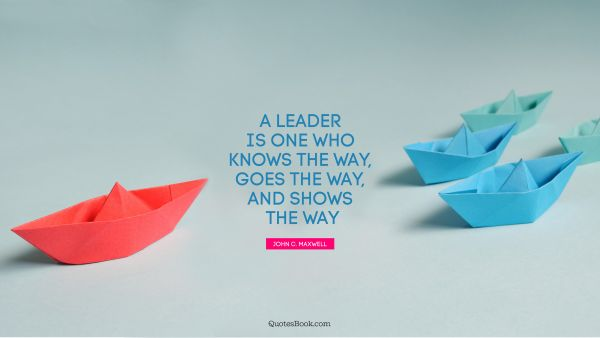 Leadership Quote - A leader is one who knows the way, goes the way, and shows the way. John C. Maxwell