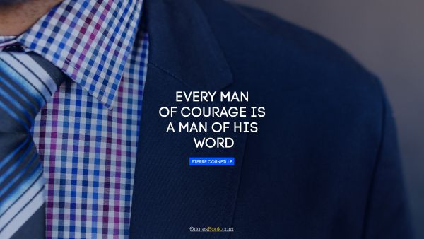 Every man of courage is a man of his word