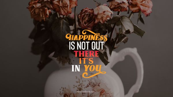 Happiness is not out there it's in you