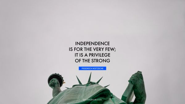 Independence is for the very few; it is a privilege of the strong