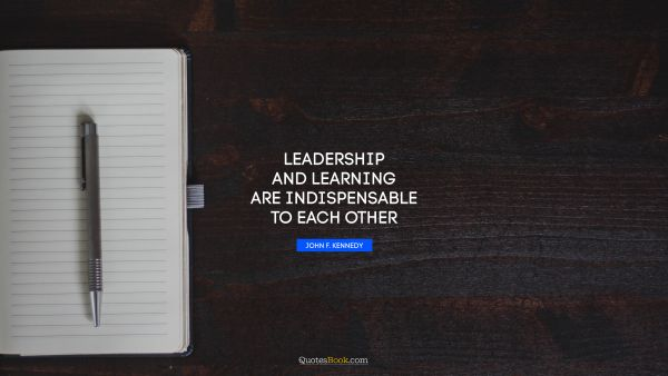 RECENT QUOTES Quote - Leadership and learning are indispensable to each other. John F. Kennedy