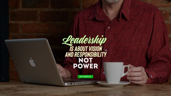 Leadership Quote - leadership is about vision and responsibility not power. Seth Berkley