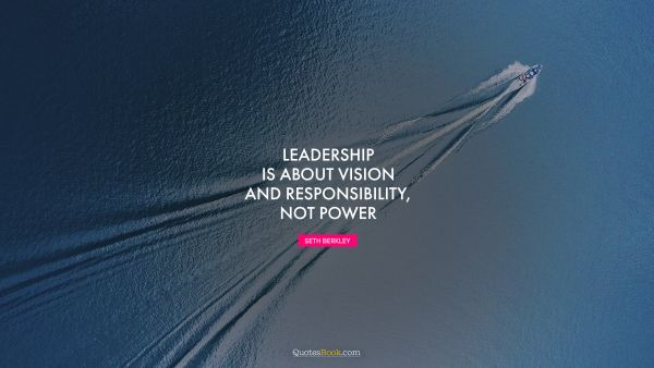 RECENT QUOTES Quote - Leadership is about vision and responsibility, not power. Seth Berkley