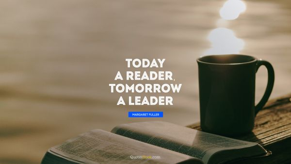 QUOTES BY Quote - Today a reader, tomorrow a leader. Margaret Fuller