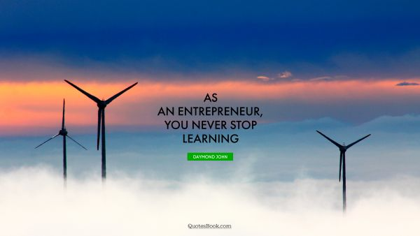As an entrepreneur, you never stop learning