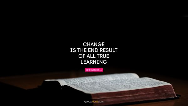 Change is the end result of all true learning