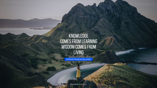Learning Quote - Knowledge comes from learning. Wisdom comes from living. Anthony Douglas Williams