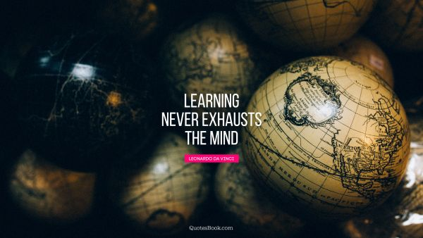 Learning Quote - Learning never exhausts the mind. Leonardo da Vinci