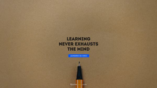 QUOTES BY Quote - Learning never exhausts the mind. Leonardo da Vinci