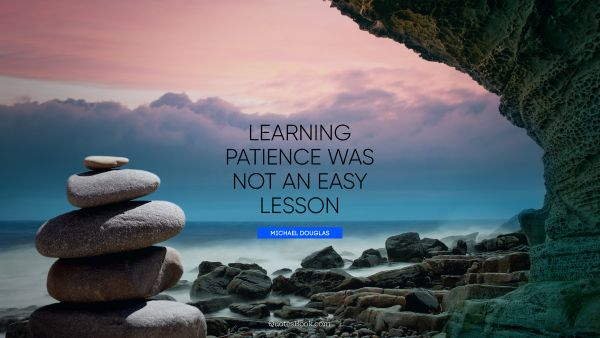 Learning Quote - Learning patience was not an easy lesson. Michael Douglas