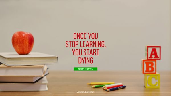 Learning Quote - Once you stop learning, you start dying. Albert Einstein