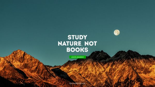 Learning Quote - Study nature, not books. Louis Agassiz