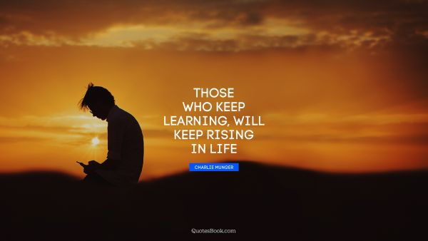 Learning Quote - Those who keep learning, will keep rising in life. Charlie Munger